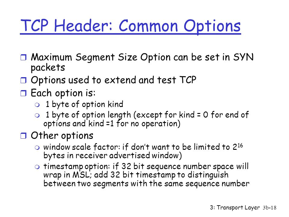 3: Transport Layer3b-18 TCP Header: Common Options r Maximum Segment Size Option can be set in SYN packets r Options used to extend and test TCP r Each option is: m 1 byte of option kind m 1 byte of option length (except for kind = 0 for end of options and kind =1 for no operation) r Other options m window scale factor: if don't want to be limited to 2 16 bytes in receiver advertised window) m timestamp option: if 32 bit sequence number space will wrap in MSL; add 32 bit timestamp to distinguish between two segments with the same sequence number