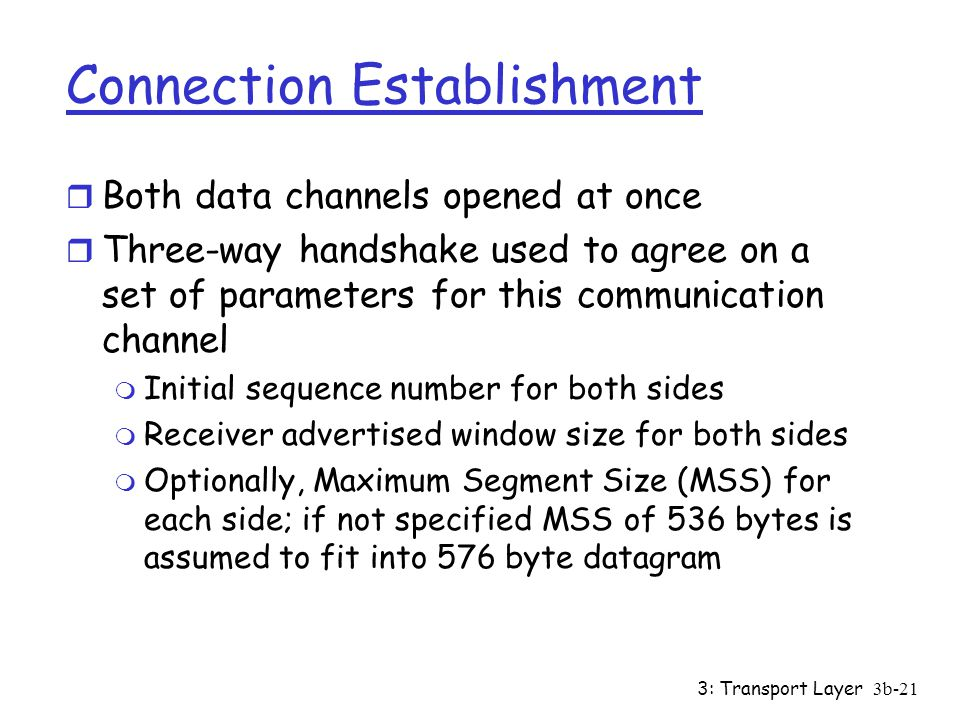 3: Transport Layer3b-21 Connection Establishment r Both data channels opened at once r Three-way handshake used to agree on a set of parameters for this communication channel m Initial sequence number for both sides m Receiver advertised window size for both sides m Optionally, Maximum Segment Size (MSS) for each side; if not specified MSS of 536 bytes is assumed to fit into 576 byte datagram