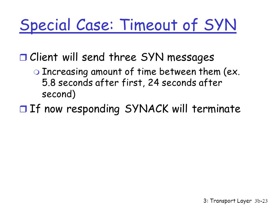 3: Transport Layer3b-23 Special Case: Timeout of SYN r Client will send three SYN messages m Increasing amount of time between them (ex.