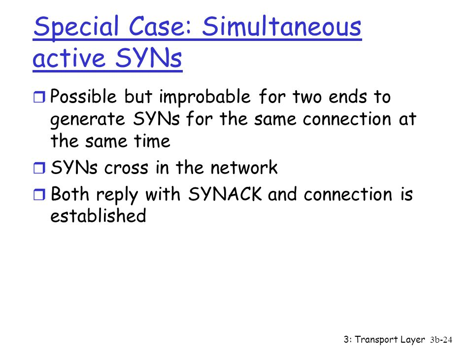 3: Transport Layer3b-24 Special Case: Simultaneous active SYNs r Possible but improbable for two ends to generate SYNs for the same connection at the same time r SYNs cross in the network r Both reply with SYNACK and connection is established