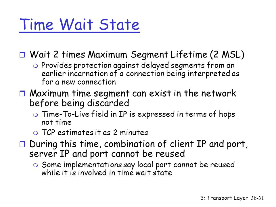 3: Transport Layer3b-31 Time Wait State r Wait 2 times Maximum Segment Lifetime (2 MSL) m Provides protection against delayed segments from an earlier incarnation of a connection being interpreted as for a new connection r Maximum time segment can exist in the network before being discarded m Time-To-Live field in IP is expressed in terms of hops not time m TCP estimates it as 2 minutes r During this time, combination of client IP and port, server IP and port cannot be reused m Some implementations say local port cannot be reused while it is involved in time wait state