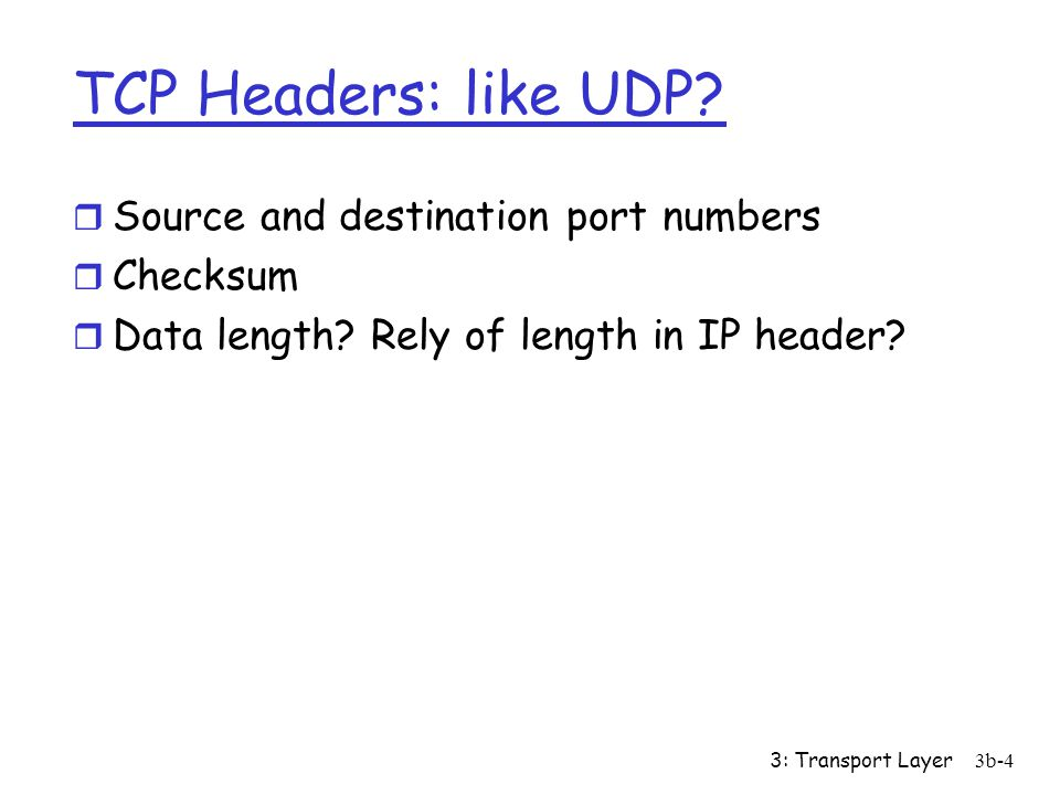 3: Transport Layer3b-4 TCP Headers: like UDP? r Source and destination port numbers r Checksum r Data length? Rely of length in IP header?