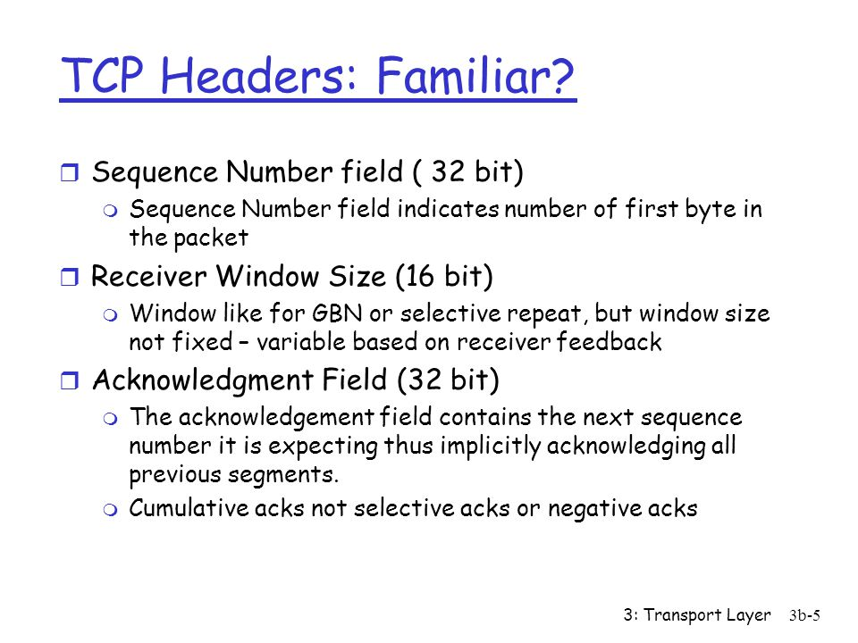 3: Transport Layer3b-5 TCP Headers: Familiar? r Sequence Number field ( 32 bit) m Sequence Number field indicates number of first byte in the packet r