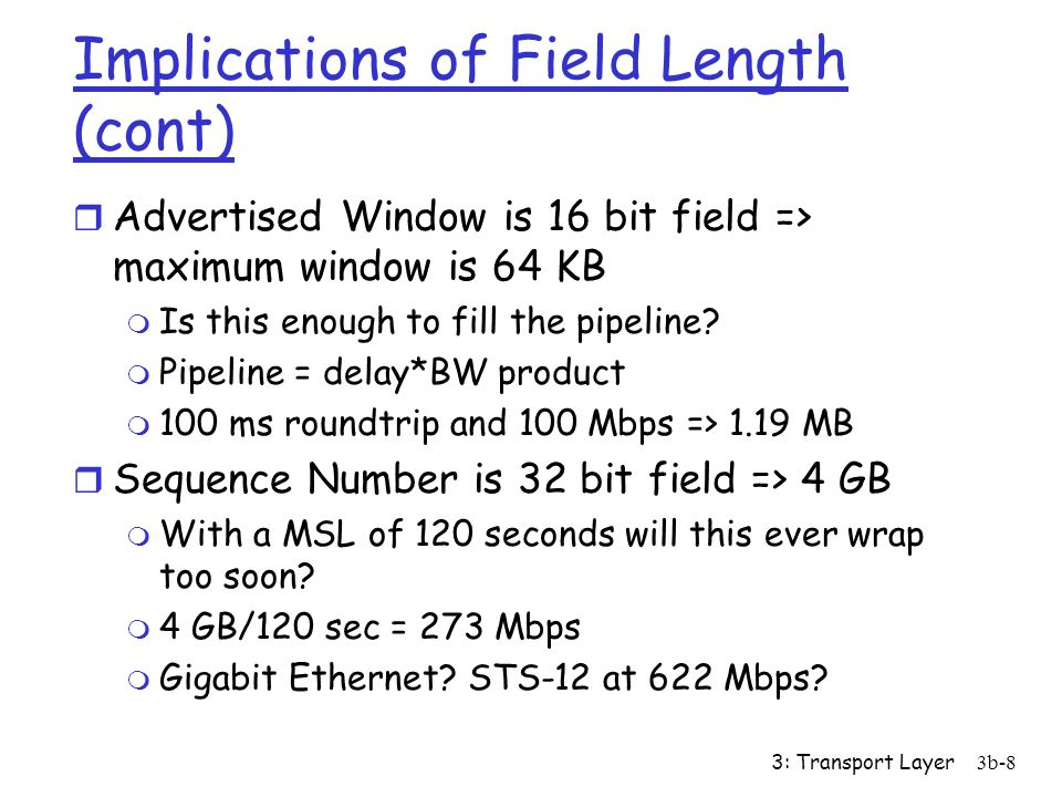 3: Transport Layer3b-8 Implications of Field Length (cont) r Advertised Window is 16 bit field => maximum window is 64 KB m Is this enough to fill the