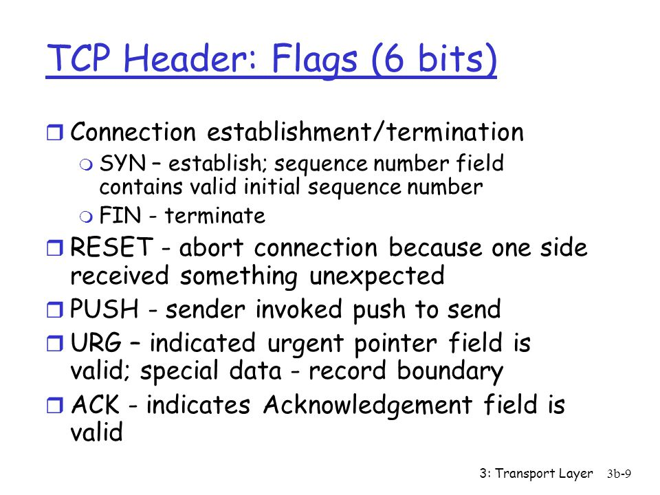 3: Transport Layer3b-9 TCP Header: Flags (6 bits) r Connection establishment/termination m SYN – establish; sequence number field contains valid initial sequence number m FIN - terminate r RESET - abort connection because one side received something unexpected r PUSH - sender invoked push to send r URG – indicated urgent pointer field is valid; special data - record boundary r ACK - indicates Acknowledgement field is valid