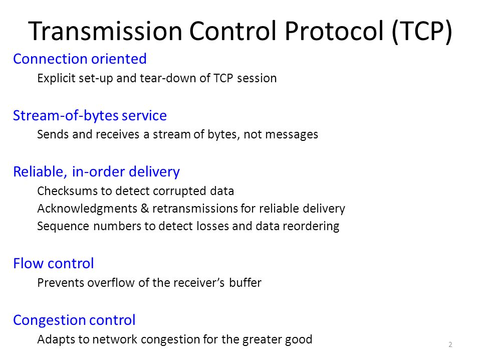 Transmission Control Protocol (TCP) Connection oriented Explicit set-up and tear-down of TCP session Stream-of-bytes service Sends and receives a stream of bytes, not messages Reliable, in-order delivery Checksums to detect corrupted data Acknowledgments & retransmissions for reliable delivery Sequence numbers to detect losses and data reordering Flow control Prevents overflow of the receiver's buffer Congestion control Adapts to network congestion for the greater good 2
