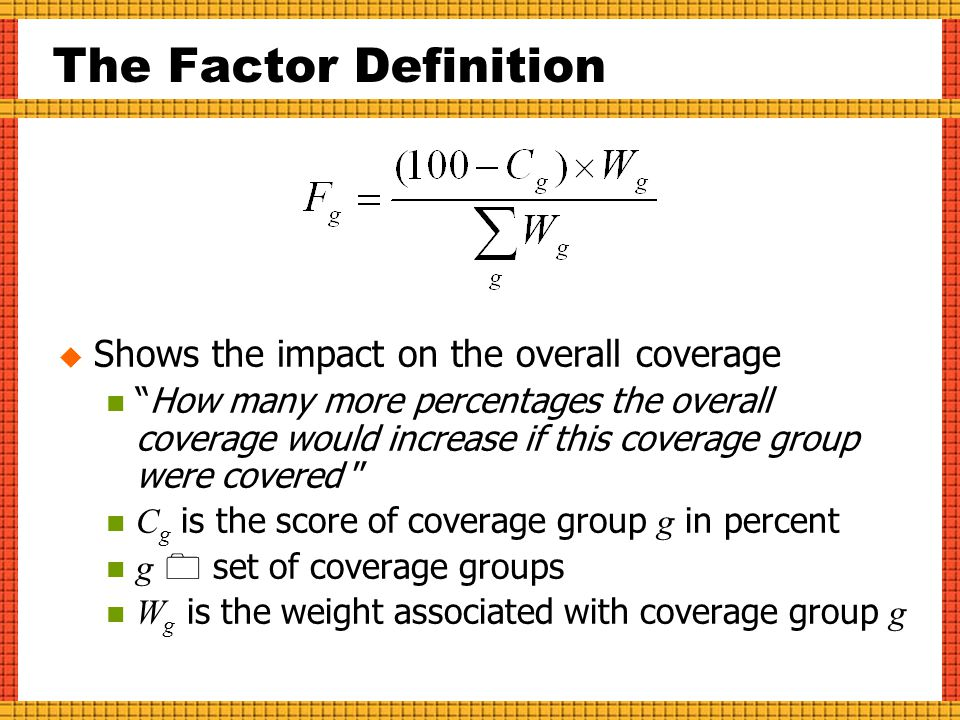 The Factor Definition SShows the impact on the overall coverage How many more percentages the overall coverage would increase if this coverage group were covered C g is the score of coverage group g in percent g  set of coverage groups W g is the weight associated with coverage group g