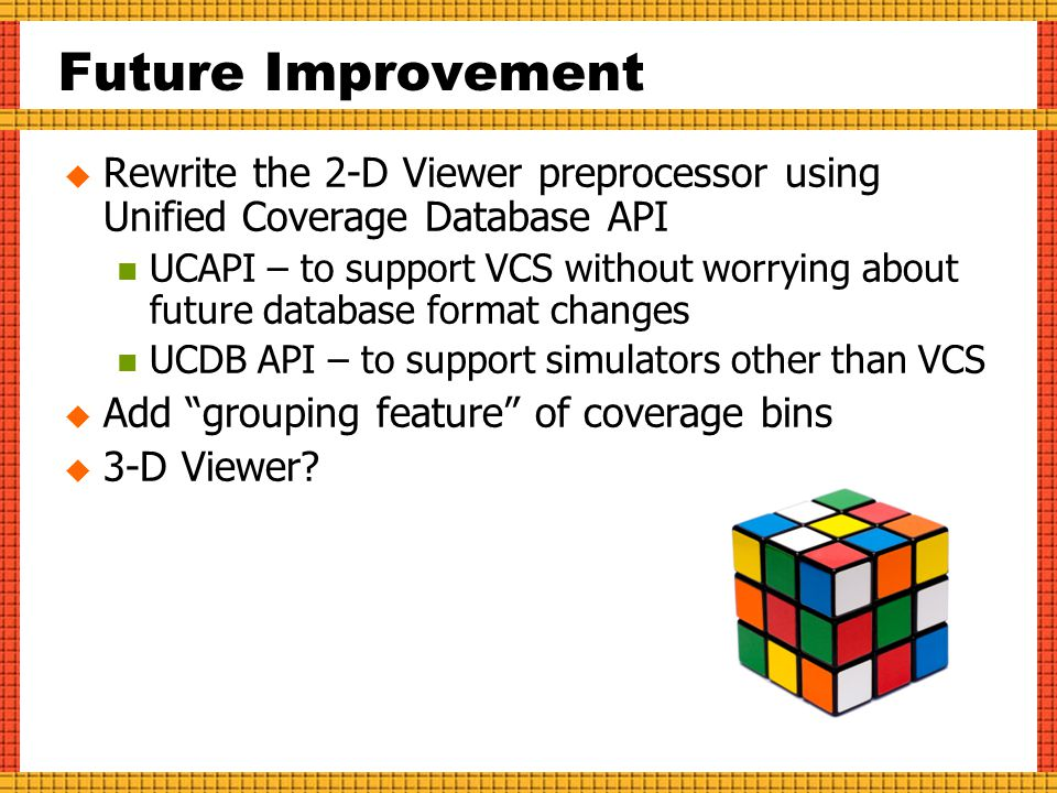 Future Improvement  Rewrite the 2-D Viewer preprocessor using Unified Coverage Database API UCAPI – to support VCS without worrying about future database format changes UCDB API – to support simulators other than VCS  Add grouping feature of coverage bins  3-D Viewer?