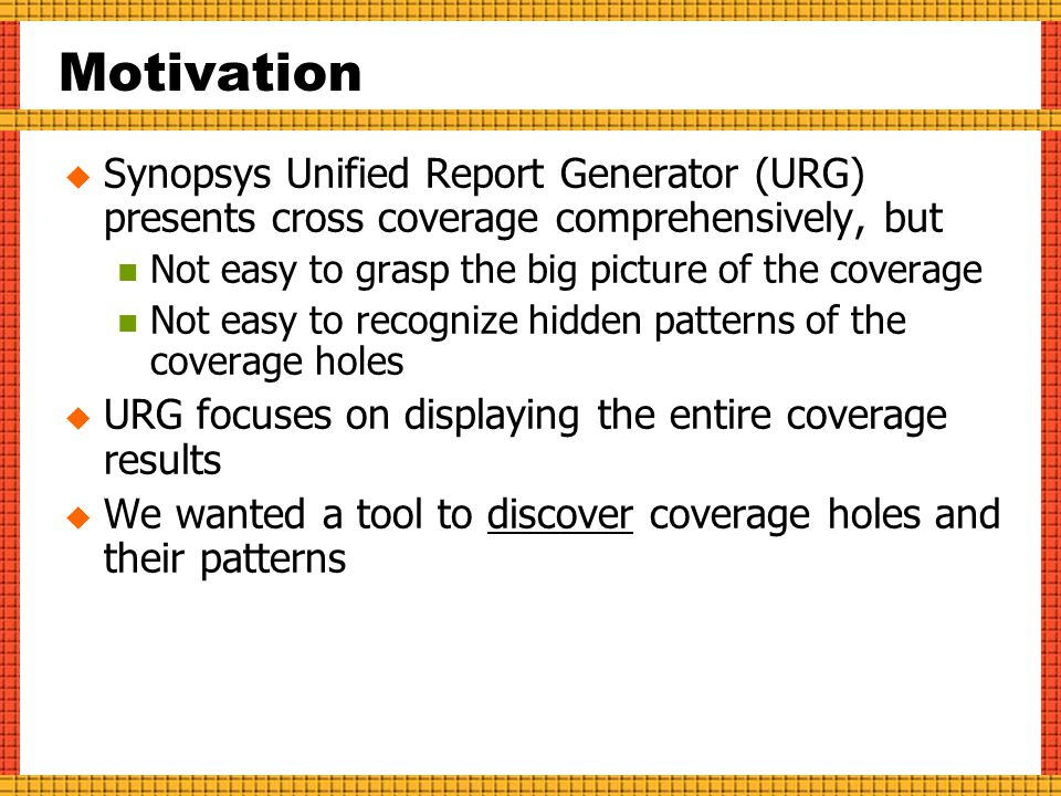 Motivation  Synopsys Unified Report Generator (URG) presents cross coverage comprehensively, but Not easy to grasp the big picture of the coverage Not easy to recognize hidden patterns of the coverage holes  URG focuses on displaying the entire coverage results  We wanted a tool to discover coverage holes and their patterns