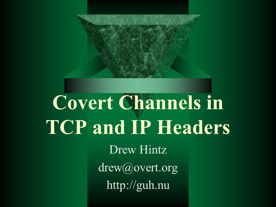 Covert Channels in TCP and IP Headers Drew Hintz drew@overt.org http://guh.nu