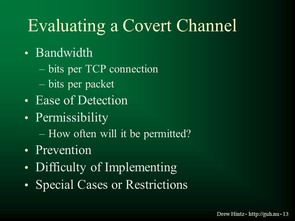 Drew Hintz - http://guh.nu - 13 Evaluating a Covert Channel Bandwidth –bits per TCP connection –bits per packet Ease of Detection Permissibility –How