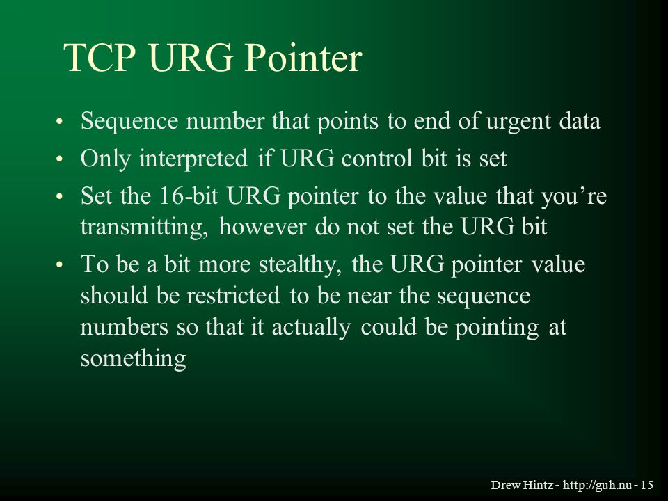Drew Hintz - http://guh.nu - 15 TCP URG Pointer Sequence number that points to end of urgent data Only interpreted if URG control bit is set Set the 1