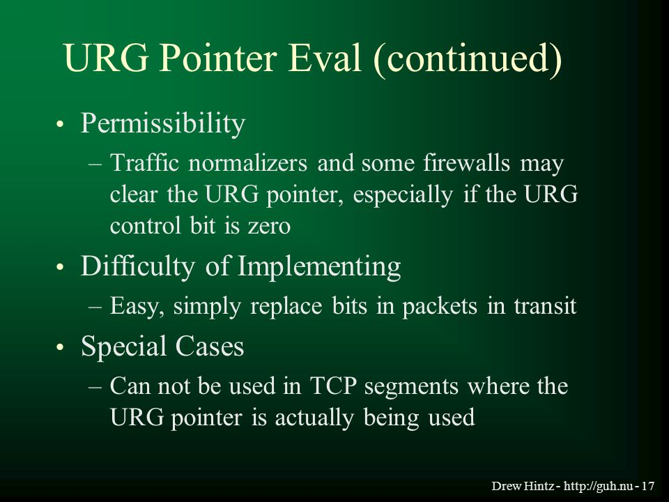 Drew Hintz - http://guh.nu - 17 URG Pointer Eval (continued) Permissibility –Traffic normalizers and some firewalls may clear the URG pointer, especia