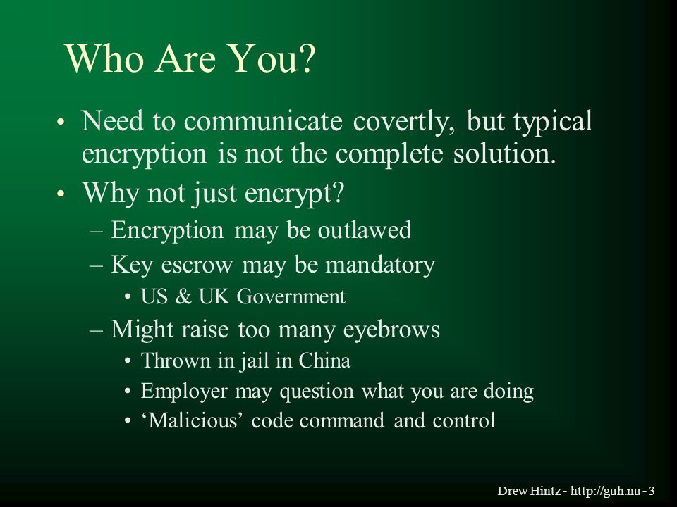 Drew Hintz - http://guh.nu - 3 Who Are You? Need to communicate covertly, but typical encryption is not the complete solution. Why not just encrypt? –