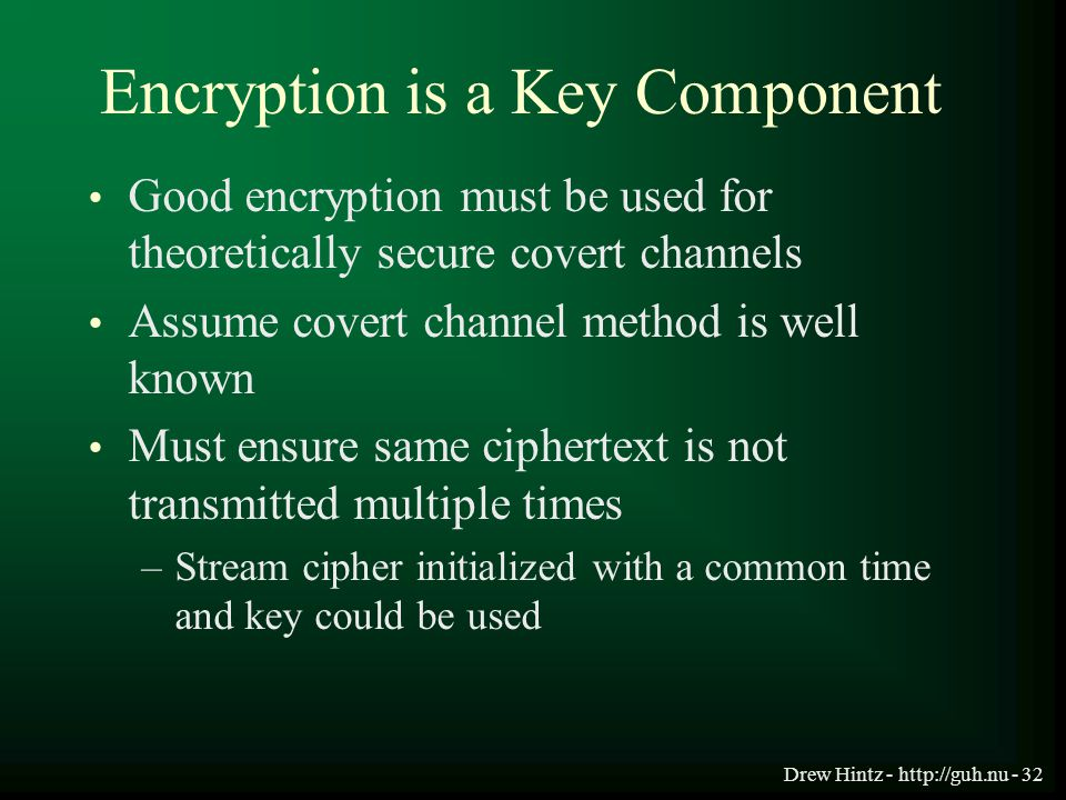 Drew Hintz - http://guh.nu - 32 Encryption is a Key Component Good encryption must be used for theoretically secure covert channels Assume covert chan
