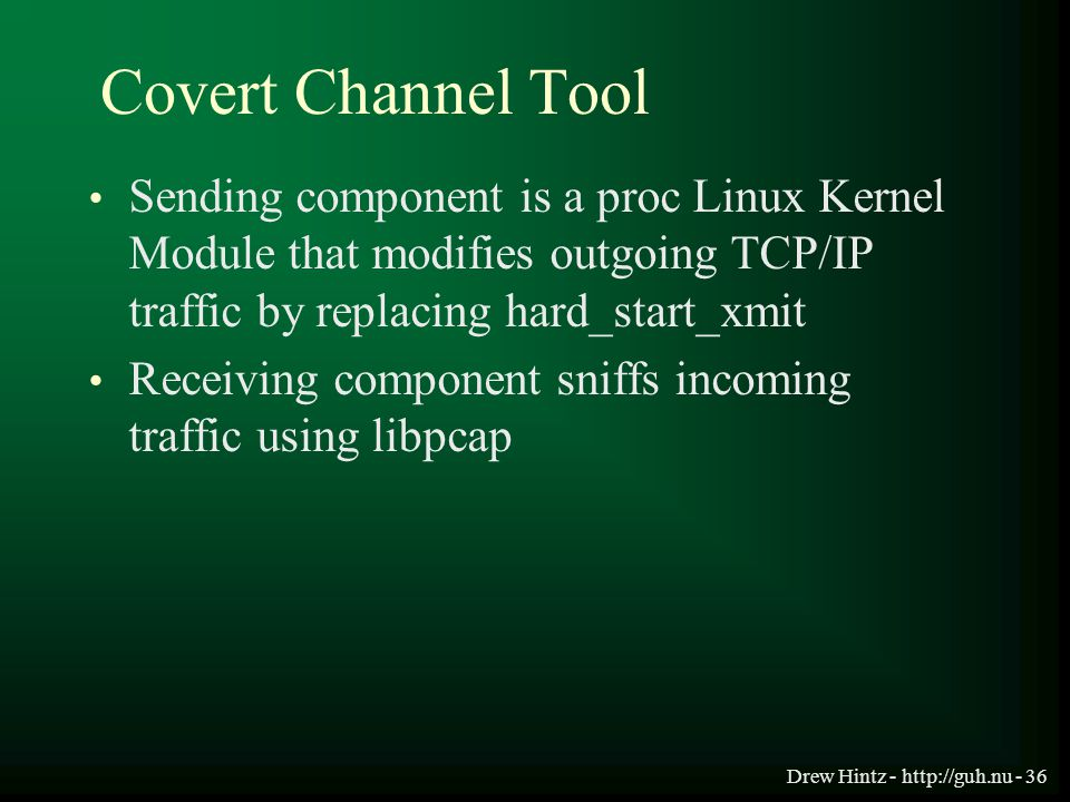 Drew Hintz - http://guh.nu - 36 Covert Channel Tool Sending component is a proc Linux Kernel Module that modifies outgoing TCP/IP traffic by replacing