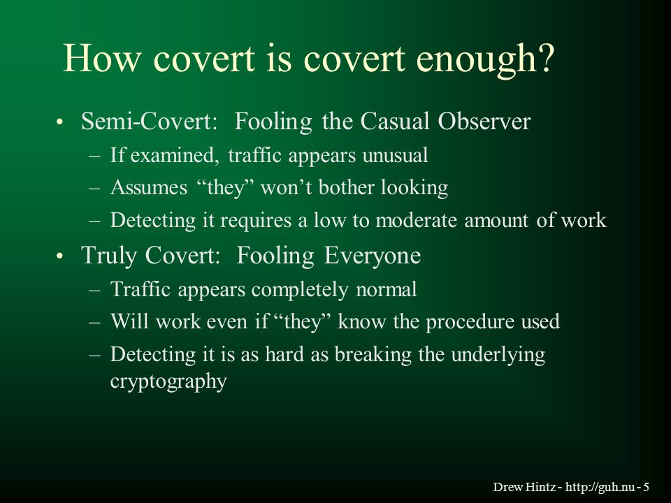 "Drew Hintz - http://guh.nu - 5 How covert is covert enough? Semi-Covert: Fooling the Casual Observer –If examined, traffic appears unusual –Assumes ""t"