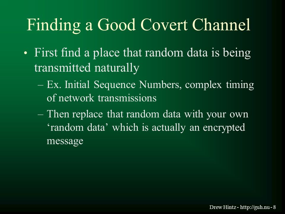 Drew Hintz - http://guh.nu - 8 Finding a Good Covert Channel First find a place that random data is being transmitted naturally –Ex. Initial Sequence