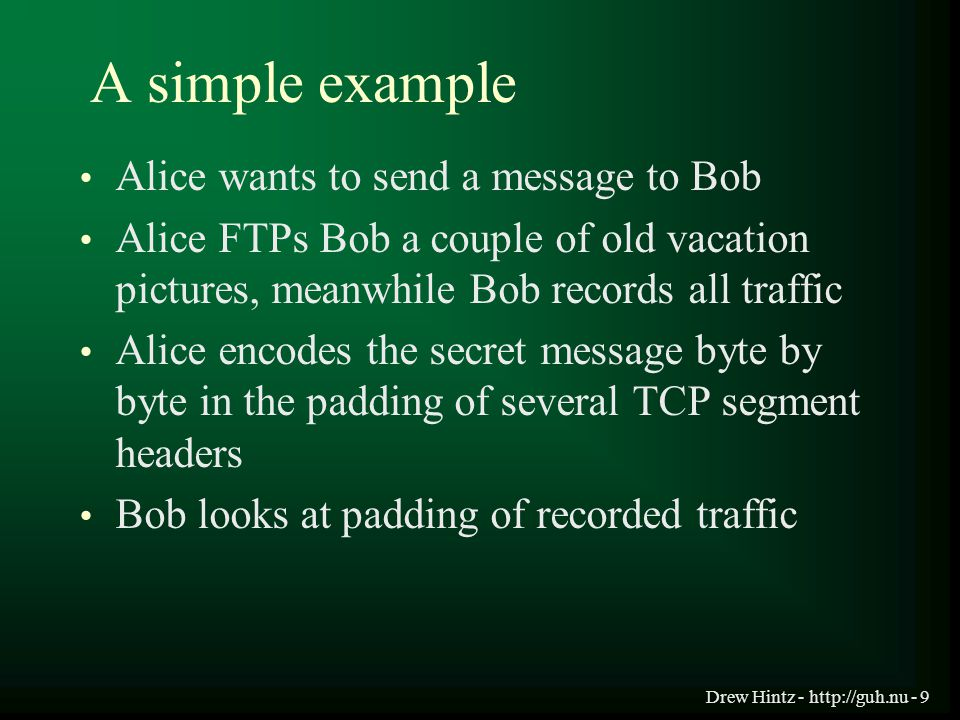 Drew Hintz - http://guh.nu - 9 A simple example Alice wants to send a message to Bob Alice FTPs Bob a couple of old vacation pictures, meanwhile Bob r