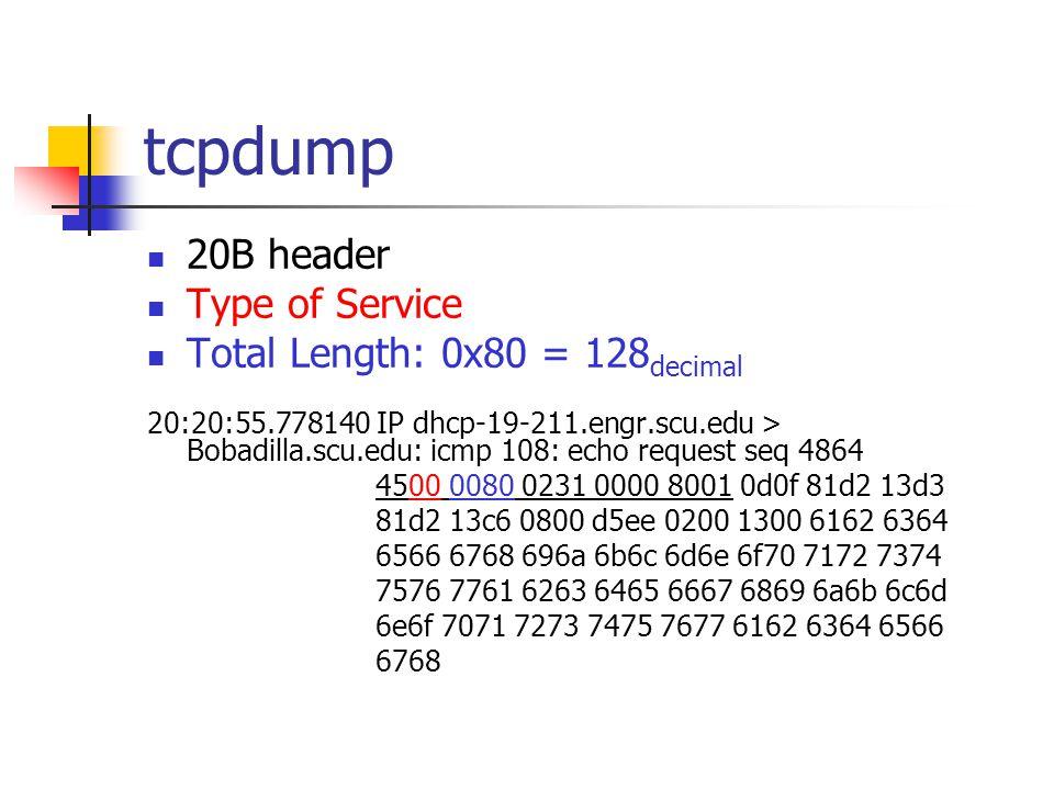tcpdump 20B header Type of Service Total Length: 0x80 = 128 decimal 20:20:55.778140 IP dhcp-19-211.engr.scu.edu > Bobadilla.scu.edu: icmp 108: echo request seq 4864 4500 0080 0231 0000 8001 0d0f 81d2 13d3 81d2 13c6 0800 d5ee 0200 1300 6162 6364 6566 6768 696a 6b6c 6d6e 6f70 7172 7374 7576 7761 6263 6465 6667 6869 6a6b 6c6d 6e6f 7071 7273 7475 7677 6162 6364 6566 6768