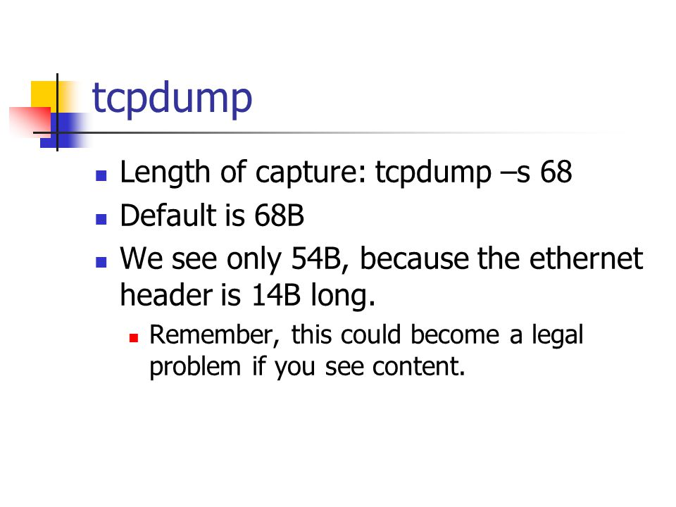 tcpdump Length of capture: tcpdump –s 68 Default is 68B We see only 54B, because the ethernet header is 14B long.
