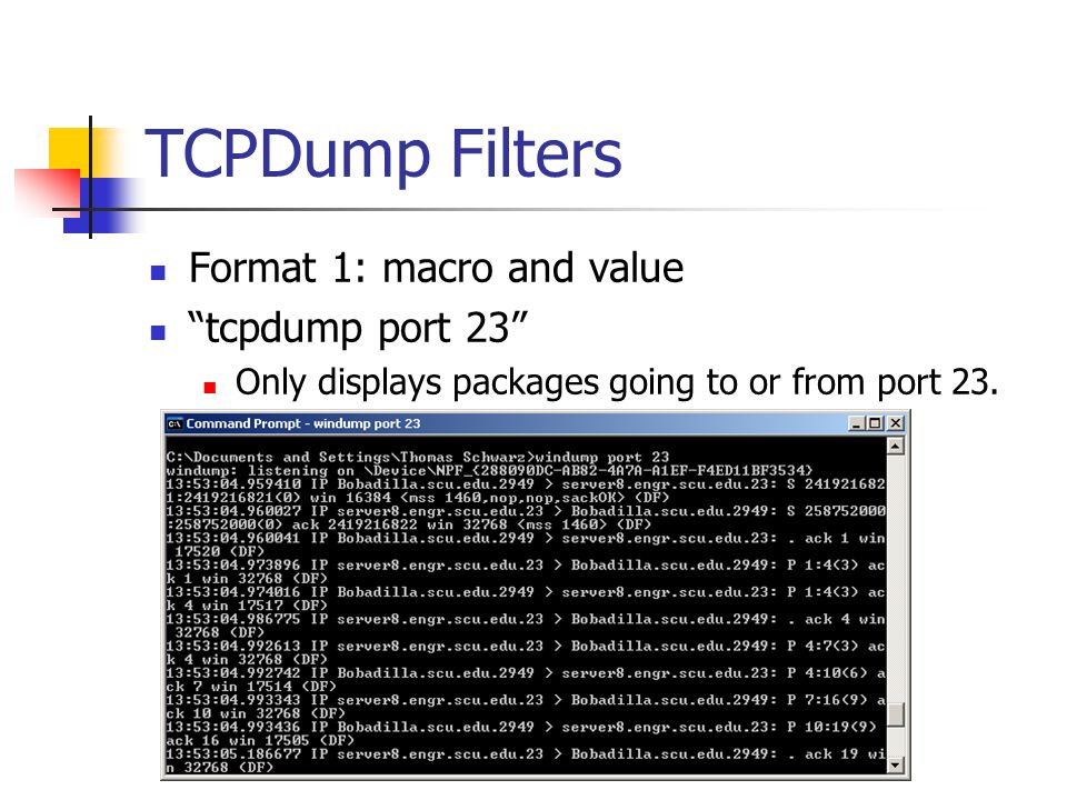 TCPDump Filters Format 1: macro and value tcpdump port 23 Only displays packages going to or from port 23.