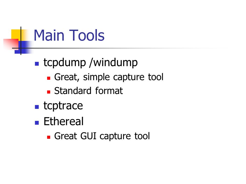 Main Tools tcpdump /windump Great, simple capture tool Standard format tcptrace Ethereal Great GUI capture tool