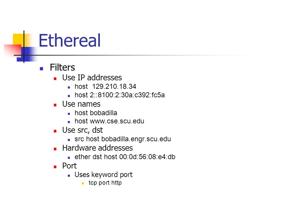 Ethereal Filters Use IP addresses host 129.210.18.34 host 2::8100:2:30a:c392:fc5a Use names host bobadilla host www.cse.scu.edu Use src, dst src host bobadilla.engr.scu.edu Hardware addresses ether dst host 00:0d:56:08:e4:db Port Uses keyword port tcp port http