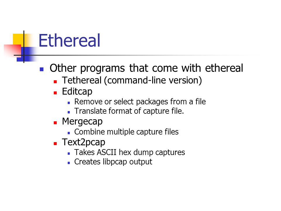 Other programs that come with ethereal Tethereal (command-line version) Editcap Remove or select packages from a file Translate format of capture file.