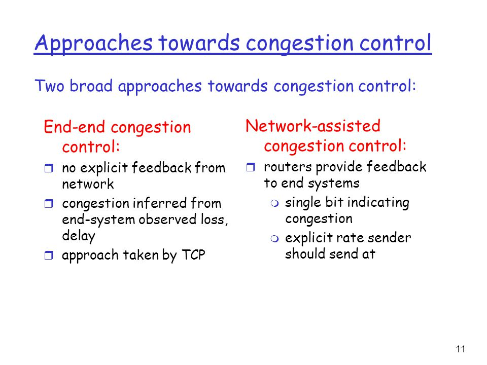 11 Approaches towards congestion control End-end congestion control: r no explicit feedback from network r congestion inferred from end-system observed loss, delay r approach taken by TCP Network-assisted congestion control: r routers provide feedback to end systems m single bit indicating congestion m explicit rate sender should send at Two broad approaches towards congestion control: