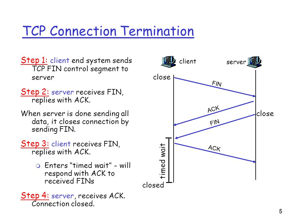 5 TCP Connection Termination Step 1: client end system sends TCP FIN control segment to server Step 2: server receives FIN, replies with ACK.