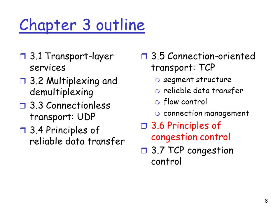 8 Chapter 3 outline r 3.1 Transport-layer services r 3.2 Multiplexing and demultiplexing r 3.3 Connectionless transport: UDP r 3.4 Principles of reliable data transfer r 3.5 Connection-oriented transport: TCP m segment structure m reliable data transfer m flow control m connection management r 3.6 Principles of congestion control r 3.7 TCP congestion control