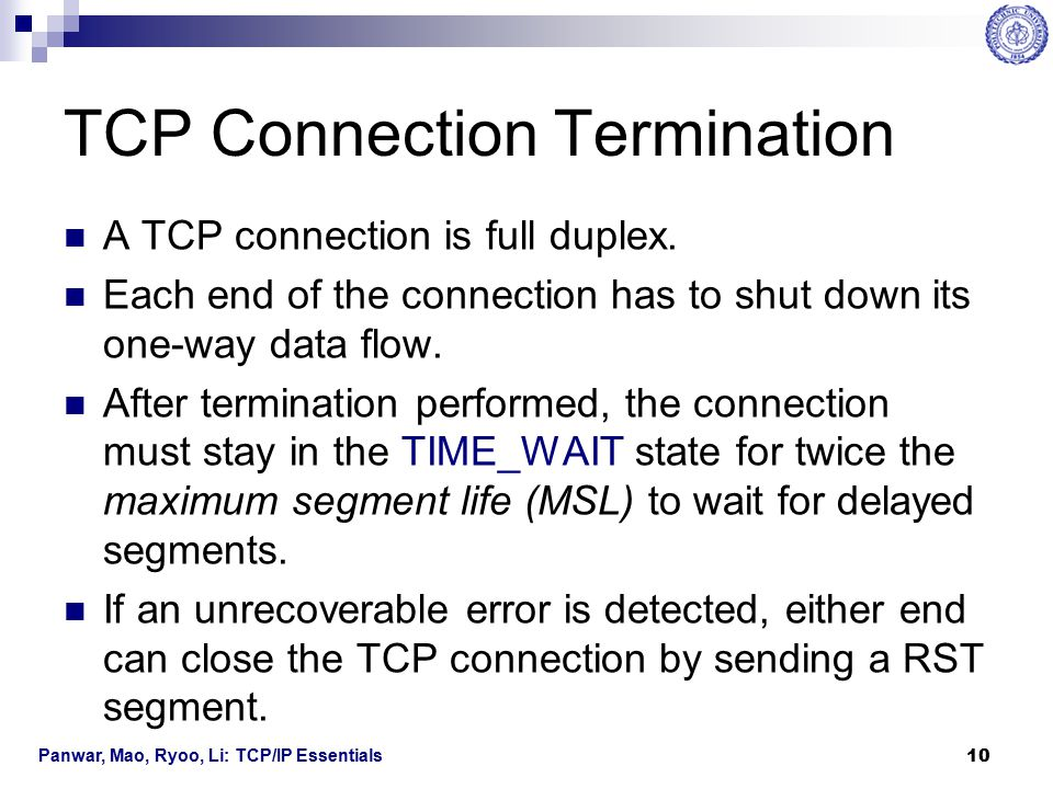 Panwar, Mao, Ryoo, Li: TCP/IP Essentials 11 TCP Connection Termination Four-way handshake  TCP Half-Close One end TCP sends a packet with the FIN flag set.
