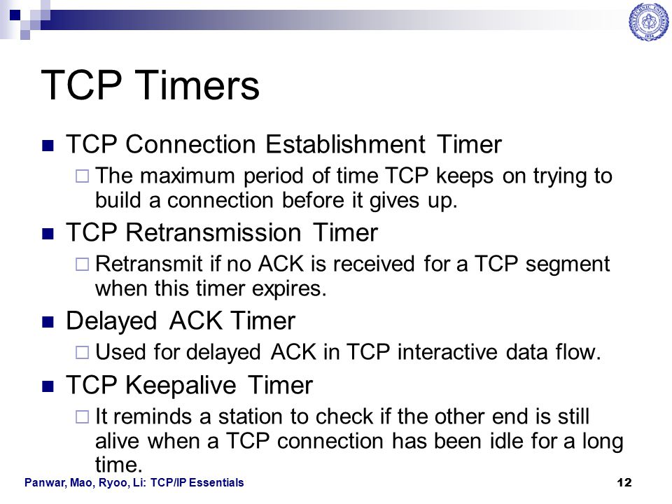 Panwar, Mao, Ryoo, Li: TCP/IP Essentials 13 TCP Timers TCP Persist Timer  Used in TCP flow control in the case of a fast transmitter and a slow receiver.