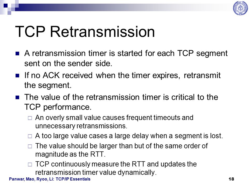 Panwar, Mao, Ryoo, Li: TCP/IP Essentials 19 RTT Measurement The time difference between sending a segment and receiving the ACK is measured.