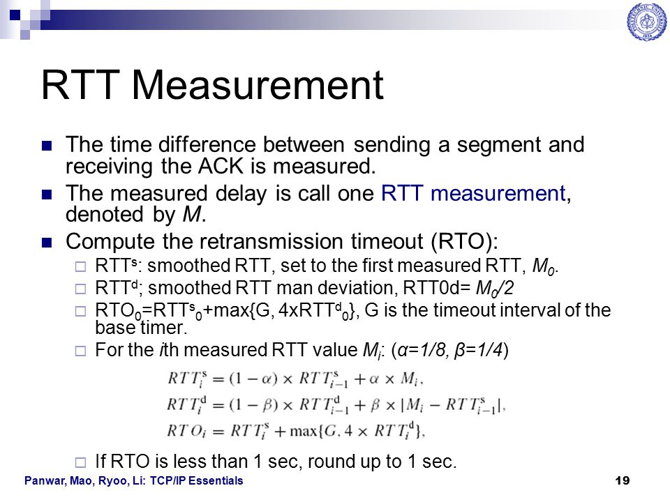 Panwar, Mao, Ryoo, Li: TCP/IP Essentials 20 Retransmission Timer In some systems, a base timer that goes off every, e.g., 500ms, is used for RTT measurements.
