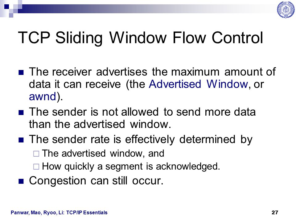 Panwar, Mao, Ryoo, Li: TCP/IP Essentials 28 TCP Sliding Window Flow Control The receiver notifies the sender  The next segment it expects to receive (Acknowledgement Number)  The amount of data it can receive (Window Size) The sliding window  W l moves to the right when a new segment is acknowledged.