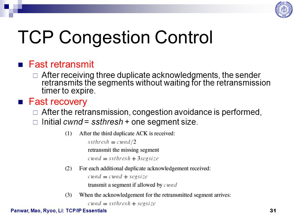 Panwar, Mao, Ryoo, Li: TCP/IP Essentials 32 TCP Congestion Control The evolution of swnd and ssthresh for a TCP connection, including  Slow start and Congestion avoidance cwnd has two phases: an exponential increase phase and a linear increase phase.
