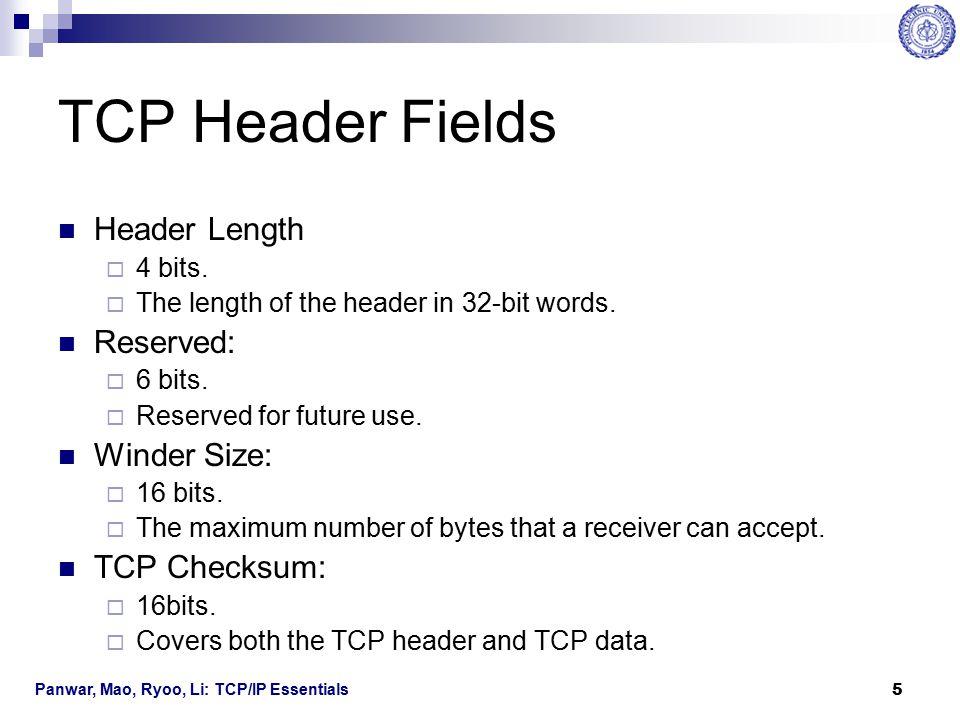 Panwar, Mao, Ryoo, Li: TCP/IP Essentials 6 TCP Header Fields Flags: 6 bits  URG: an urgent message is being carried.