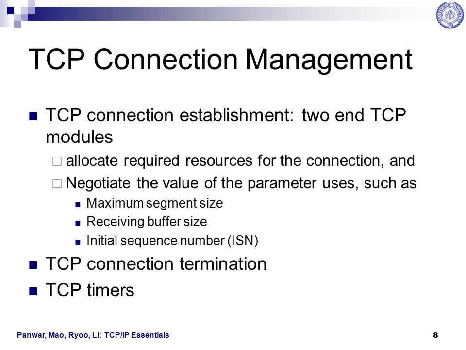 Panwar, Mao, Ryoo, Li: TCP/IP Essentials 9 TCP Connection Establishment Three-way handshake  An end host initiates a TCP connection by sending a packet with ISN, n, in the sequence number field An empty payload field MSS, and TCP receiving window size SYN flag bit is set.