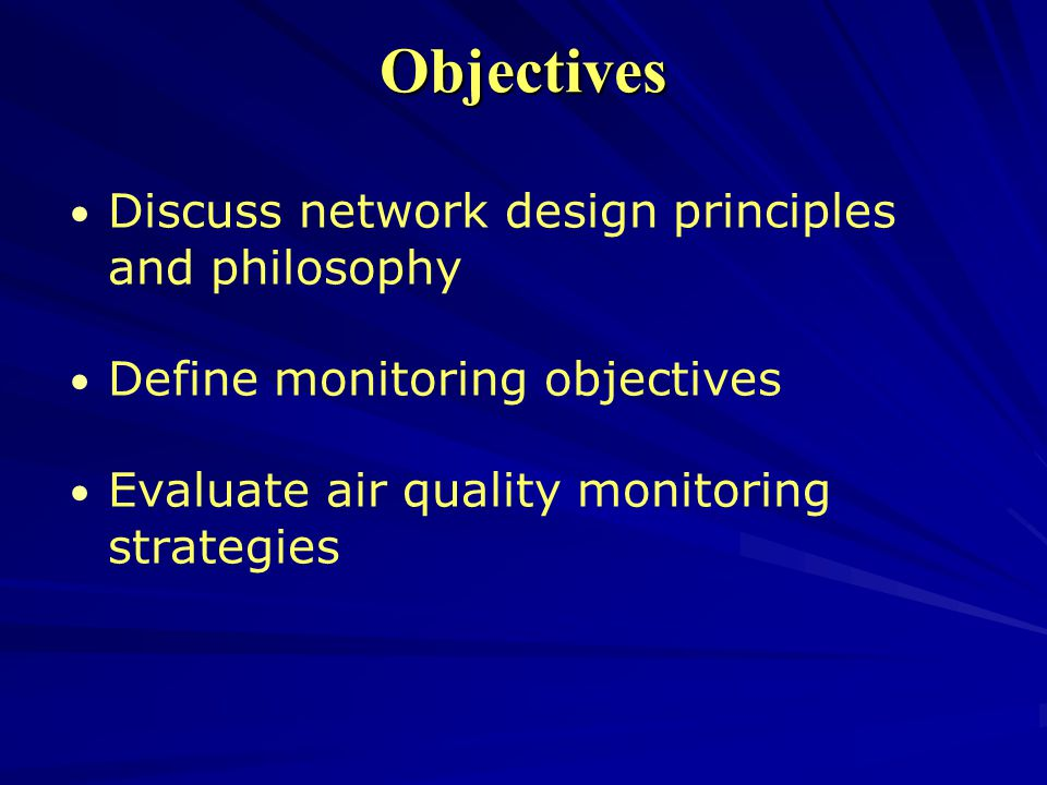 Objectives Discuss network design principles and philosophy Define monitoring objectives Evaluate air quality monitoring strategies