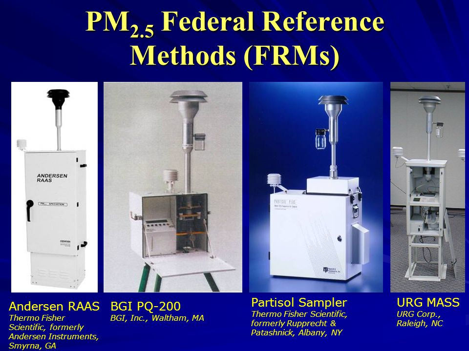 PM 2.5 Federal Reference Methods (FRMs) Andersen RAAS Thermo Fisher Scientific, formerly Andersen Instruments, Smyrna, GA URG MASS URG Corp., Raleigh, NC Partisol Sampler Thermo Fisher Scientific, formerly Rupprecht & Patashnick, Albany, NY BGI PQ-200 BGI, Inc., Waltham, MA