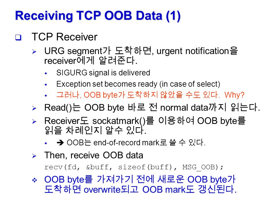 Receiving TCP OOB Data (2)  OOB data receiver  Notification of URG segment by means of  SIGURG signal sent to owner of the socket  select with exception set  notify 되었다고 해서 반드시 OOB data 가 도착한 것은 아님.