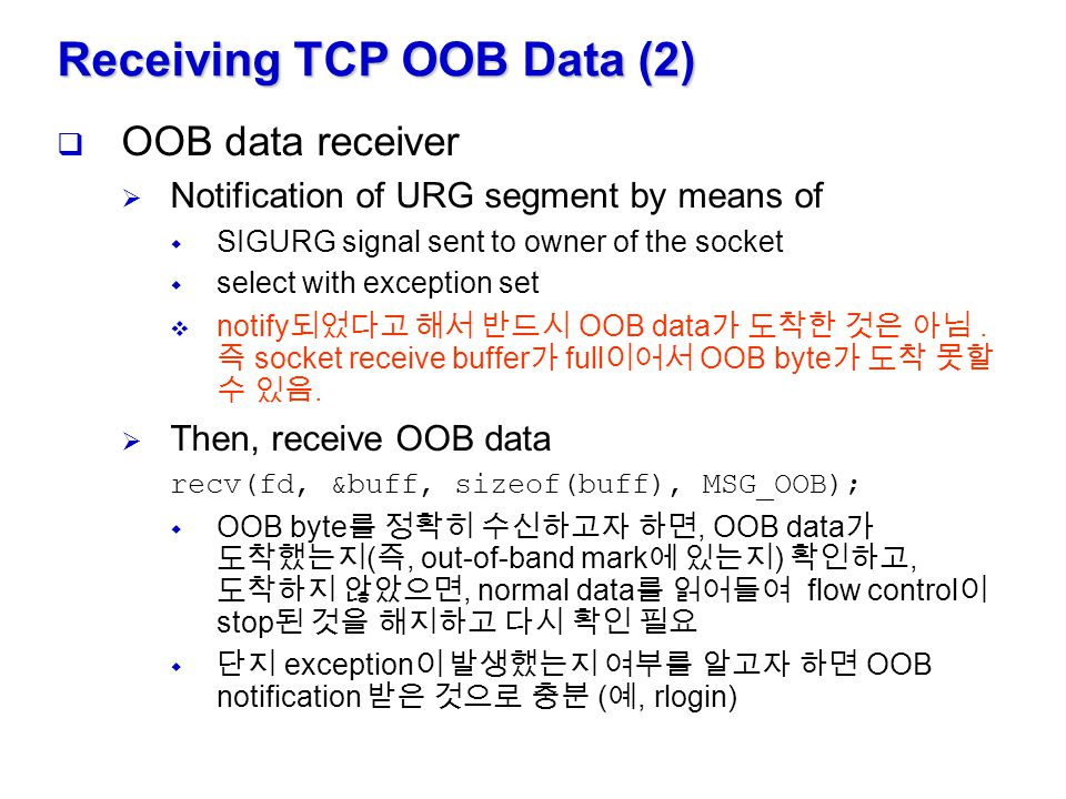 Receiving TCP OOB Data (2)  OOB data receiver  Notification of URG segment by means of  SIGURG signal sent to owner of the socket  select with exc