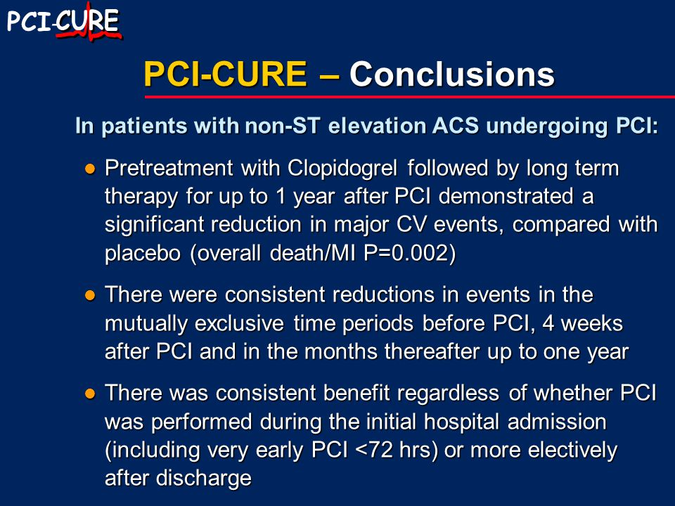 PCI - PCI-CURE – Conclusions In patients with non-ST elevation ACS undergoing PCI: Pretreatment with Clopidogrel followed by long term therapy for up to 1 year after PCI demonstrated a significant reduction in major CV events, compared with placebo (overall death/MI P=0.002) Pretreatment with Clopidogrel followed by long term therapy for up to 1 year after PCI demonstrated a significant reduction in major CV events, compared with placebo (overall death/MI P=0.002) There were consistent reductions in events in the mutually exclusive time periods before PCI, 4 weeks after PCI and in the months thereafter up to one year There were consistent reductions in events in the mutually exclusive time periods before PCI, 4 weeks after PCI and in the months thereafter up to one year There was consistent benefit regardless of whether PCI was performed during the initial hospital admission (including very early PCI <72 hrs) or more electively after discharge There was consistent benefit regardless of whether PCI was performed during the initial hospital admission (including very early PCI <72 hrs) or more electively after discharge