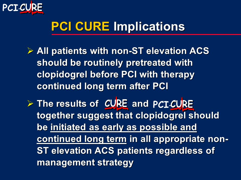 PCI - PCI CURE Implications  All patients with non-ST elevation ACS should be routinely pretreated with clopidogrel before PCI with therapy continued long term after PCI  The results of and together suggest that clopidogrel should be initiated as early as possible and continued long term in all appropriate non- ST elevation ACS patients regardless of management strategy PCI -