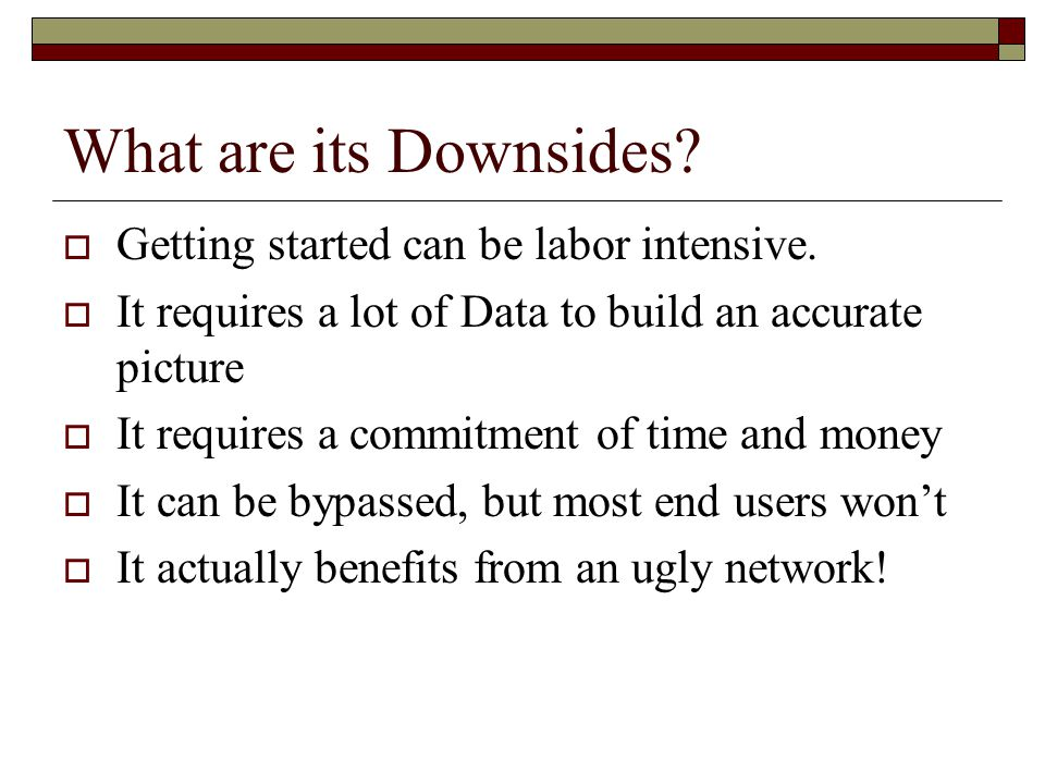 What are its Downsides?  Getting started can be labor intensive.  It requires a lot of Data to build an accurate picture  It requires a commitment