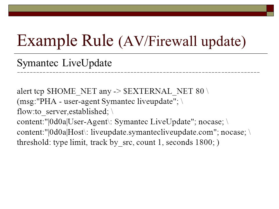 Example Rule (AV/Firewall update) Symantec LiveUpdate --------------------------------------------------------------------------- alert tcp $HOME_NET