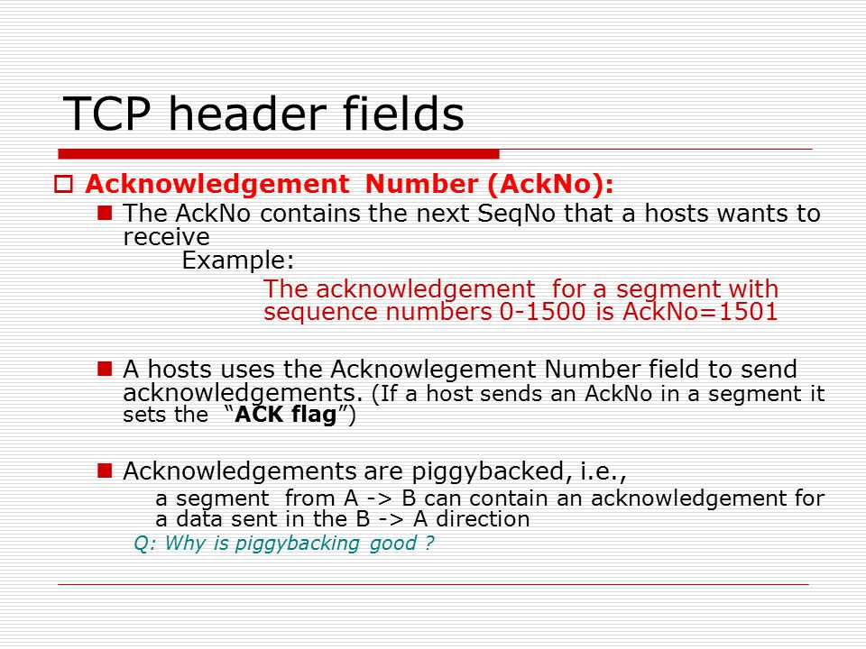 TCP header fields  Acknowledgement Number (AckNo): The AckNo contains the next SeqNo that a hosts wants to receive Example: The acknowledgement for a segment with sequence numbers 0-1500 is AckNo=1501 A hosts uses the Acknowlegement Number field to send acknowledgements.