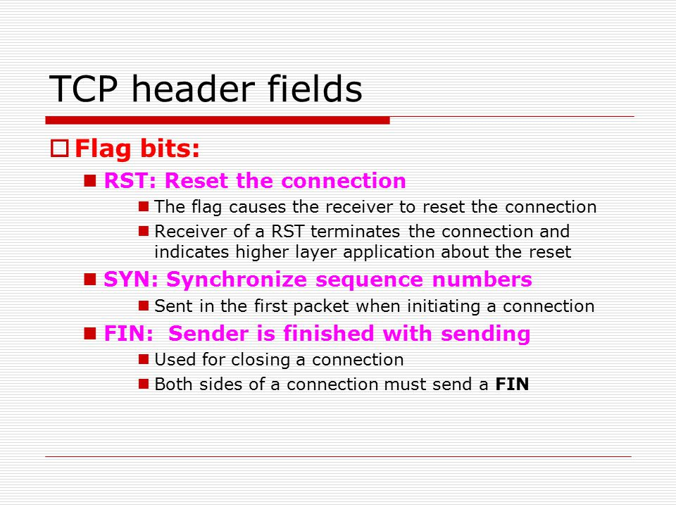 TCP header fields  Flag bits: RST: Reset the connection The flag causes the receiver to reset the connection Receiver of a RST terminates the connection and indicates higher layer application about the reset SYN: Synchronize sequence numbers Sent in the first packet when initiating a connection FIN: Sender is finished with sending Used for closing a connection Both sides of a connection must send a FIN